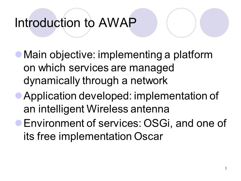 3 Introduction to AWAP Main objective: implementing a platform on which services are managed dynamically through a network Application developed: implementation of an intelligent Wireless antenna Environment of services: OSGi, and one of its free implementation Oscar