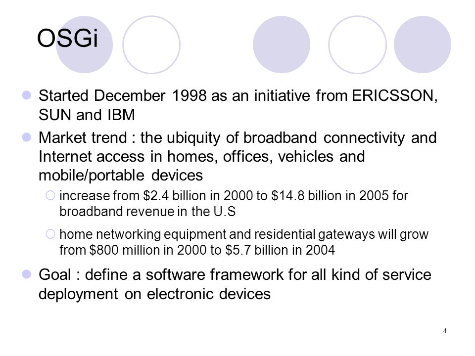 4 OSGi Started December 1998 as an initiative from ERICSSON, SUN and IBM Market trend : the ubiquity of broadband connectivity and Internet access in homes, offices, vehicles and mobile/portable devices increase from $2.4 billion in 2000 to $14.8 billion in 2005 for broadband revenue in the U.S home networking equipment and residential gateways will grow from $800 million in 2000 to $5.7 billion in 2004 Goal : define a software framework for all kind of service deployment on electronic devices