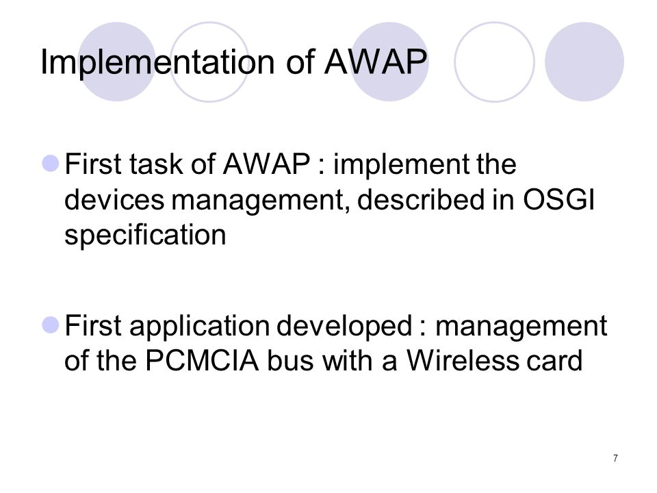7 Implementation of AWAP First task of AWAP : implement the devices management, described in OSGI specification First application developed : management of the PCMCIA bus with a Wireless card