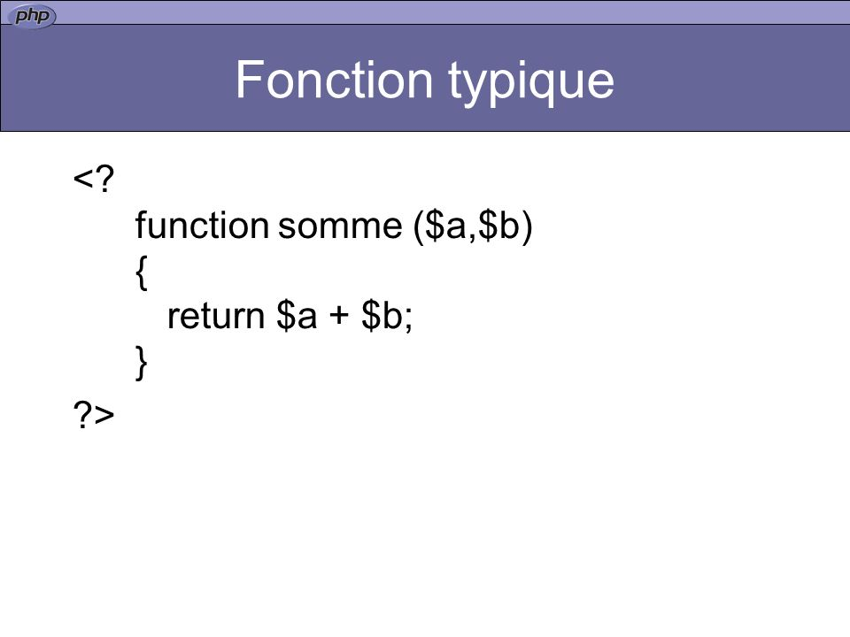 Fonction typique < function somme ($a,$b) { return $a + $b; } >