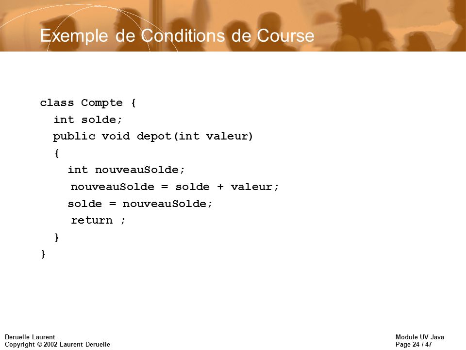 Module UV Java Page 24 / 47 Deruelle Laurent Copyright © 2002 Laurent Deruelle Exemple de Conditions de Course class Compte { int solde; public void depot(int valeur) { int nouveauSolde; nouveauSolde = solde + valeur; solde = nouveauSolde; return ; }
