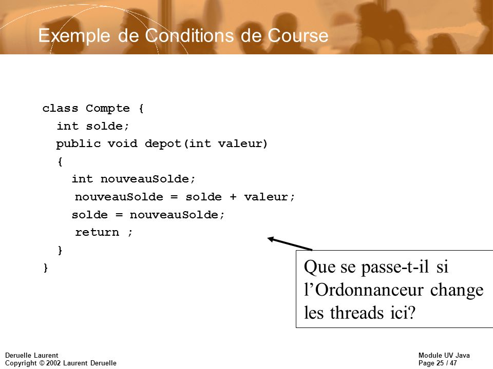 Module UV Java Page 25 / 47 Deruelle Laurent Copyright © 2002 Laurent Deruelle Exemple de Conditions de Course class Compte { int solde; public void depot(int valeur) { int nouveauSolde; nouveauSolde = solde + valeur; solde = nouveauSolde; return ; } Que se passe-t-il si lOrdonnanceur change les threads ici
