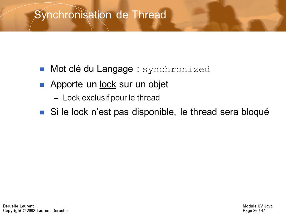 Module UV Java Page 26 / 47 Deruelle Laurent Copyright © 2002 Laurent Deruelle Synchronisation de Thread Mot clé du Langage : synchronized n Apporte un lock sur un objet –Lock exclusif pour le thread n Si le lock nest pas disponible, le thread sera bloqué