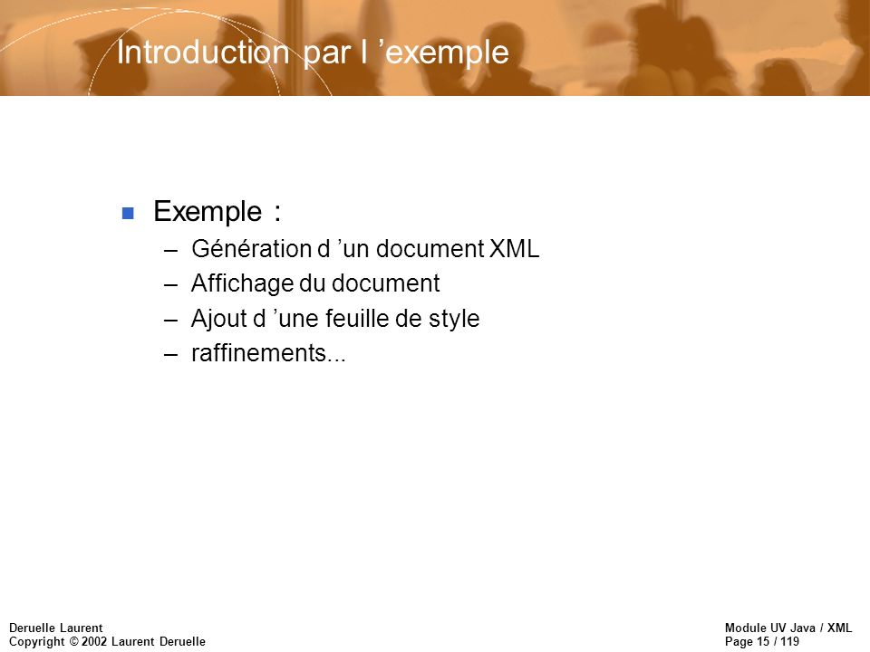 Module UV Java / XML Page 15 / 119 Deruelle Laurent Copyright © 2002 Laurent Deruelle Introduction par l exemple n Exemple : –Génération d un document XML –Affichage du document –Ajout d une feuille de style –raffinements...