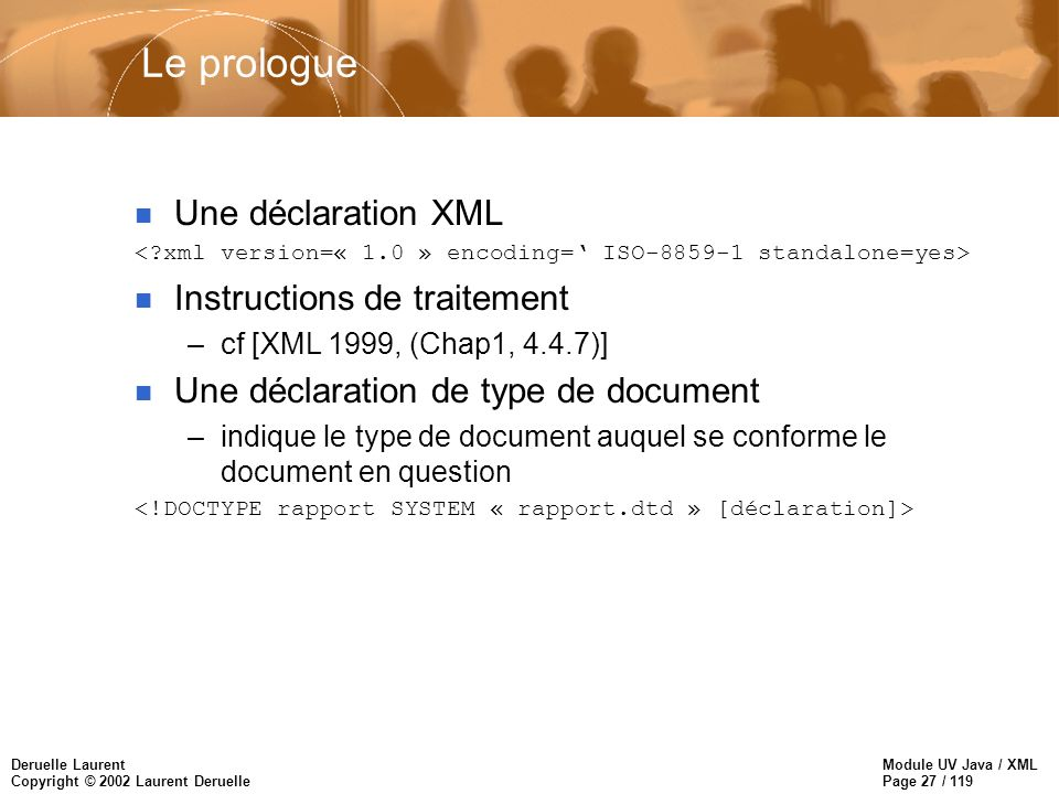 Module UV Java / XML Page 27 / 119 Deruelle Laurent Copyright © 2002 Laurent Deruelle Le prologue n Une déclaration XML n Instructions de traitement –cf [XML 1999, (Chap1, 4.4.7)] n Une déclaration de type de document –indique le type de document auquel se conforme le document en question