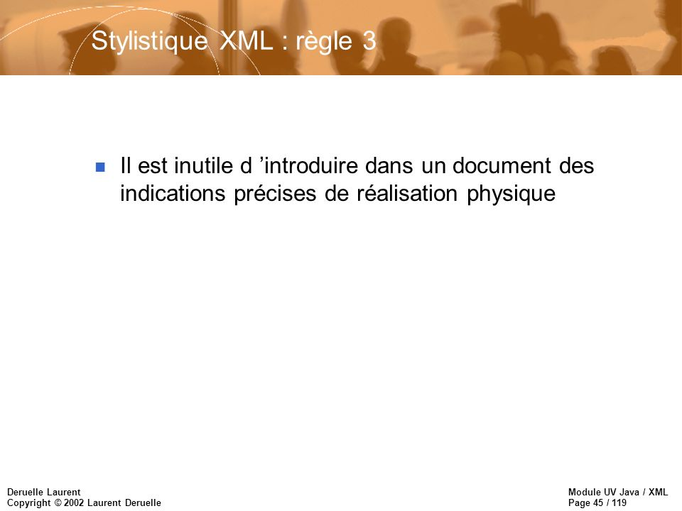 Module UV Java / XML Page 45 / 119 Deruelle Laurent Copyright © 2002 Laurent Deruelle Stylistique XML : règle 3 n Il est inutile d introduire dans un document des indications précises de réalisation physique