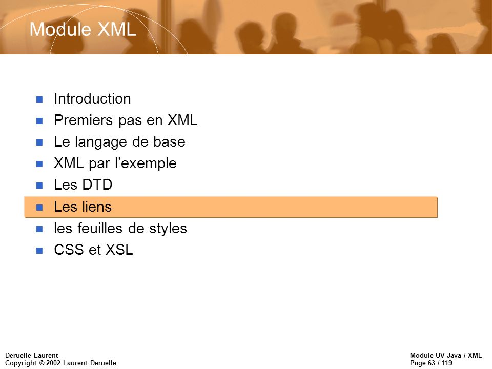 Module UV Java / XML Page 63 / 119 Deruelle Laurent Copyright © 2002 Laurent Deruelle Module XML n Introduction n Premiers pas en XML n Le langage de base n XML par lexemple n Les DTD n Les liens n les feuilles de styles n CSS et XSL