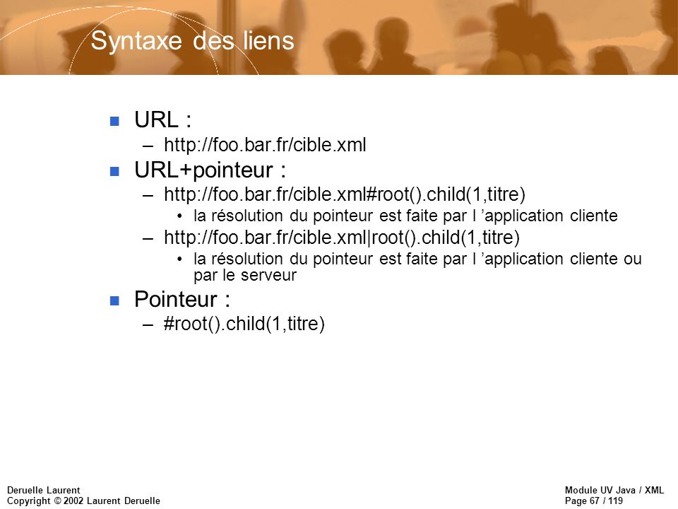 Module UV Java / XML Page 67 / 119 Deruelle Laurent Copyright © 2002 Laurent Deruelle Syntaxe des liens n URL : –http://foo.bar.fr/cible.xml n URL+pointeur : –http://foo.bar.fr/cible.xml#root().child(1,titre) la résolution du pointeur est faite par l application cliente –http://foo.bar.fr/cible.xml|root().child(1,titre) la résolution du pointeur est faite par l application cliente ou par le serveur n Pointeur : –#root().child(1,titre)
