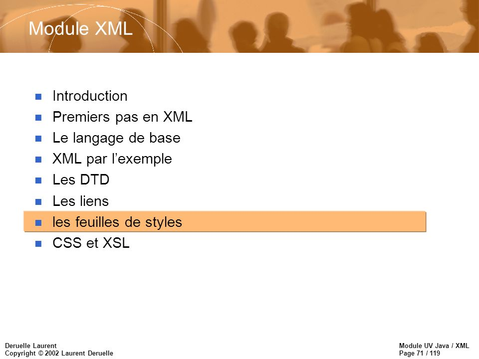 Module UV Java / XML Page 71 / 119 Deruelle Laurent Copyright © 2002 Laurent Deruelle Module XML n Introduction n Premiers pas en XML n Le langage de base n XML par lexemple n Les DTD n Les liens n les feuilles de styles n CSS et XSL