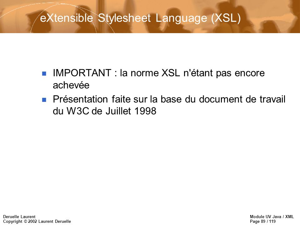 Module UV Java / XML Page 89 / 119 Deruelle Laurent Copyright © 2002 Laurent Deruelle eXtensible Stylesheet Language (XSL) n IMPORTANT : la norme XSL n étant pas encore achevée n Présentation faite sur la base du document de travail du W3C de Juillet 1998