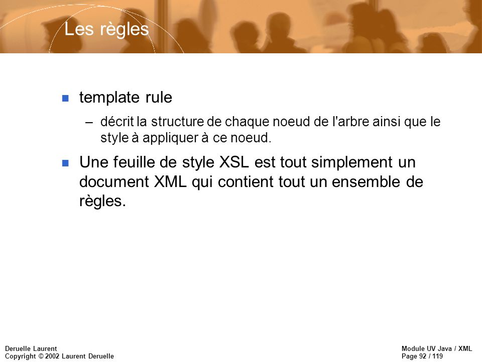 Module UV Java / XML Page 92 / 119 Deruelle Laurent Copyright © 2002 Laurent Deruelle Les règles n template rule –décrit la structure de chaque noeud de l arbre ainsi que le style à appliquer à ce noeud.