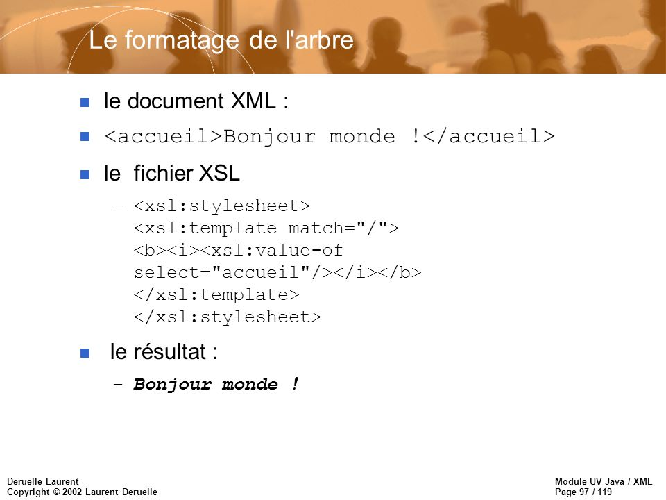 Module UV Java / XML Page 97 / 119 Deruelle Laurent Copyright © 2002 Laurent Deruelle n le document XML : n Bonjour monde .