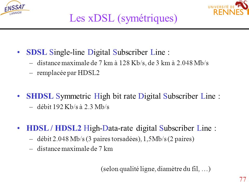 77 Les xDSL (symétriques) SDSL Single-line Digital Subscriber Line : –distance maximale de 7 km à 128 Kb/s, de 3 km à 2.048 Mb/s –remplacée par HDSL2 SHDSL Symmetric High bit rate Digital Subscriber Line : –débit 192 Kb/s à 2.3 Mb/s HDSL / HDSL2 High-Data-rate digital Subscriber Line : –débit 2.048 Mb/s (3 paires torsadées), 1,5Mb/s (2 paires) –distance maximale de 7 km (selon qualité ligne, diamètre du fil, …)
