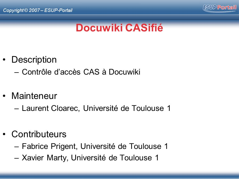 Copyright © 2007 – ESUP-Portail Docuwiki CASifié Description –Contrôle daccès CAS à Docuwiki Mainteneur –Laurent Cloarec, Université de Toulouse 1 Contributeurs –Fabrice Prigent, Université de Toulouse 1 –Xavier Marty, Université de Toulouse 1