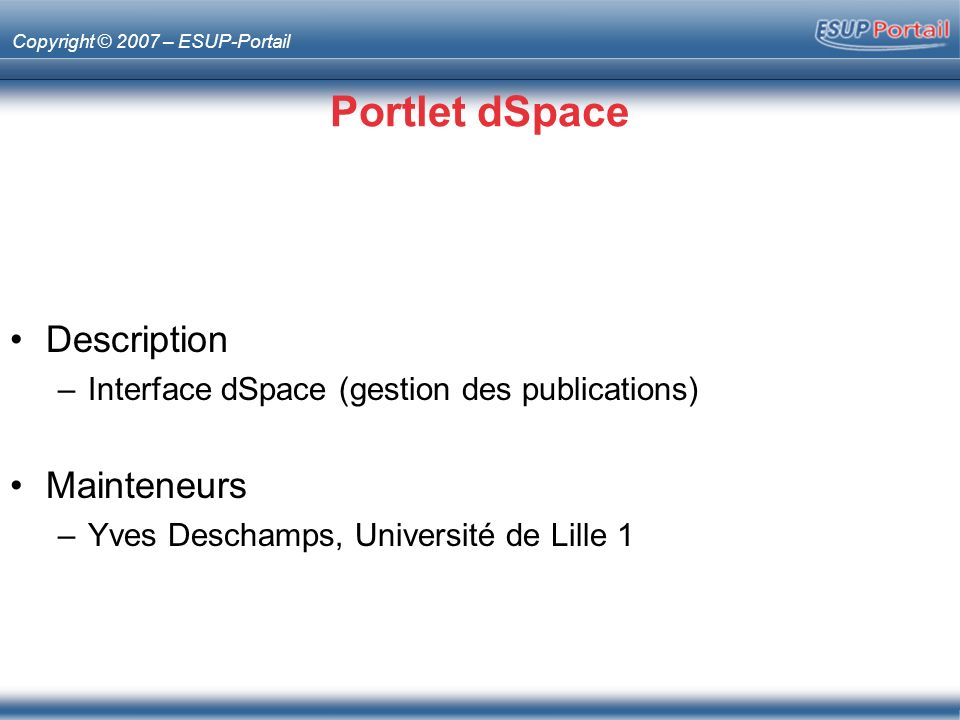 Copyright © 2007 – ESUP-Portail Portlet dSpace Description –Interface dSpace (gestion des publications) Mainteneurs –Yves Deschamps, Université de Lille 1
