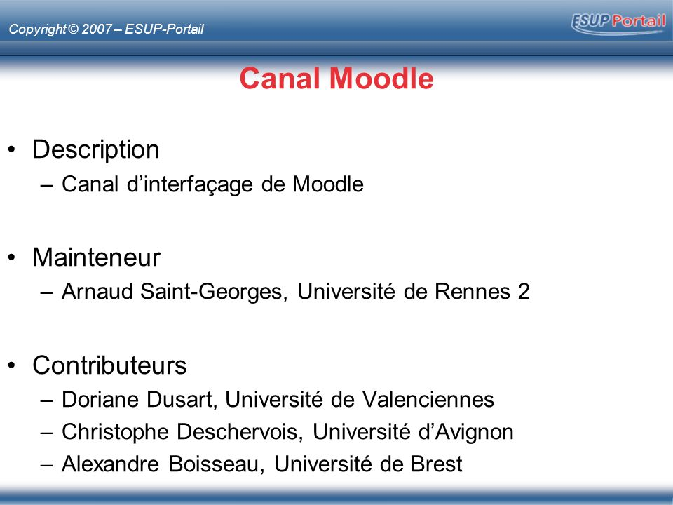Copyright © 2007 – ESUP-Portail Canal Moodle Description –Canal dinterfaçage de Moodle Mainteneur –Arnaud Saint-Georges, Université de Rennes 2 Contributeurs –Doriane Dusart, Université de Valenciennes –Christophe Deschervois, Université dAvignon –Alexandre Boisseau, Université de Brest