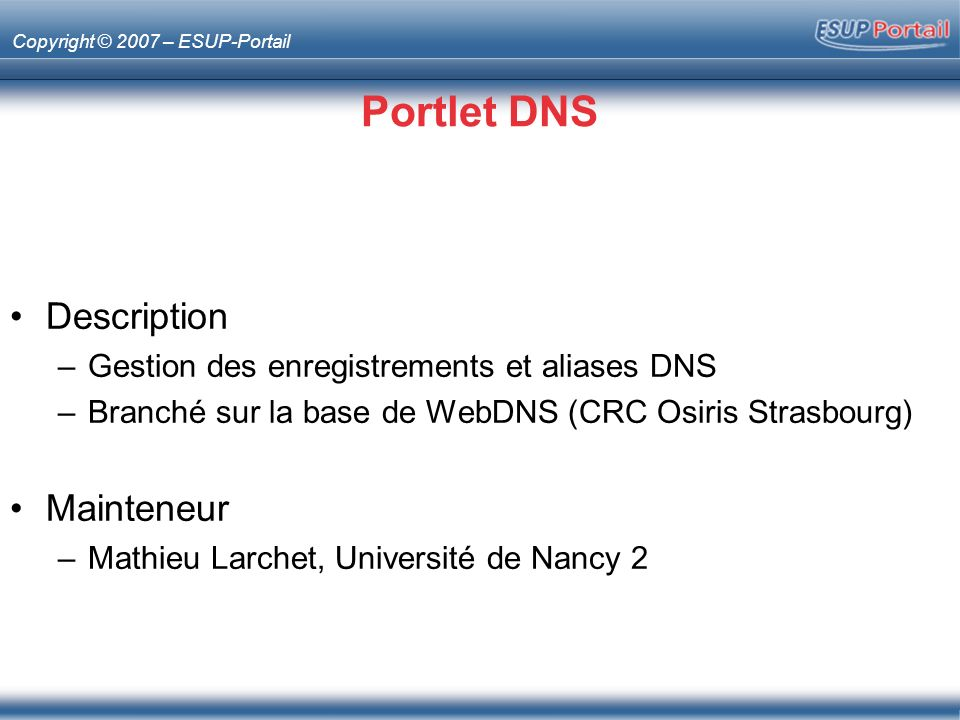 Copyright © 2007 – ESUP-Portail Portlet DNS Description –Gestion des enregistrements et aliases DNS –Branché sur la base de WebDNS (CRC Osiris Strasbourg) Mainteneur –Mathieu Larchet, Université de Nancy 2