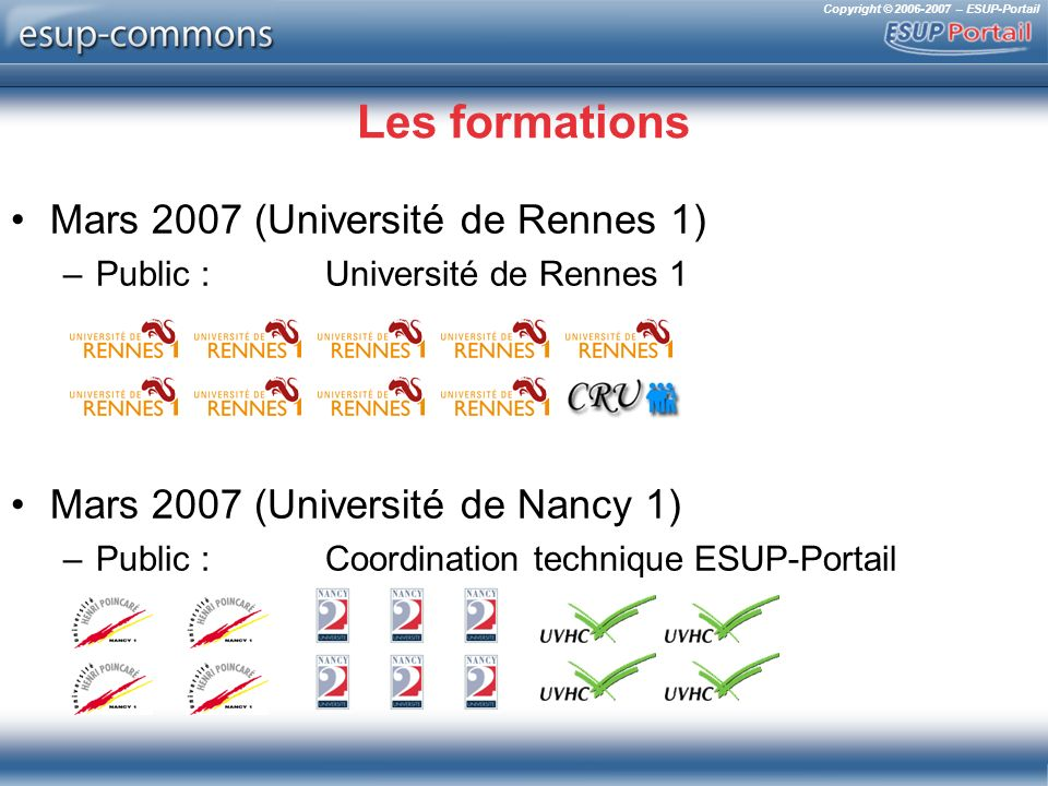 Copyright © 2006-2007 – ESUP-Portail Les formations Mars 2007 (Université de Rennes 1) –Public : Université de Rennes 1 Mars 2007 (Université de Nancy 1) –Public : Coordination technique ESUP-Portail