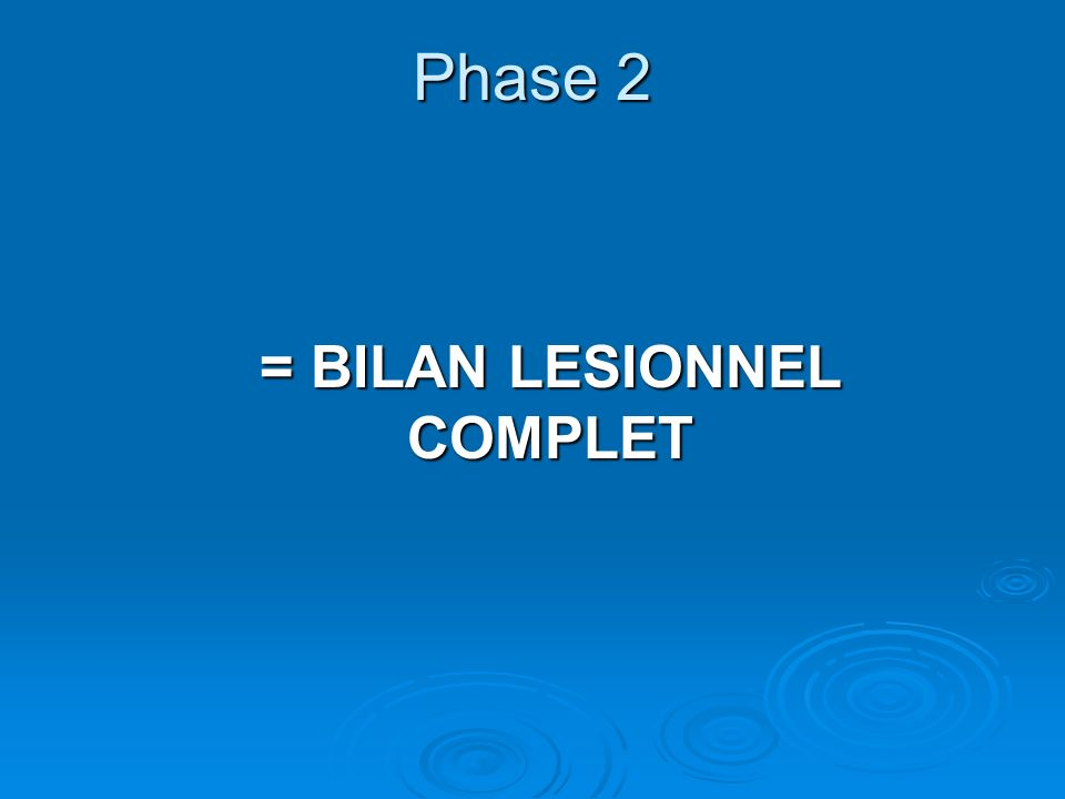 Phase 2 = BILAN LESIONNEL COMPLET