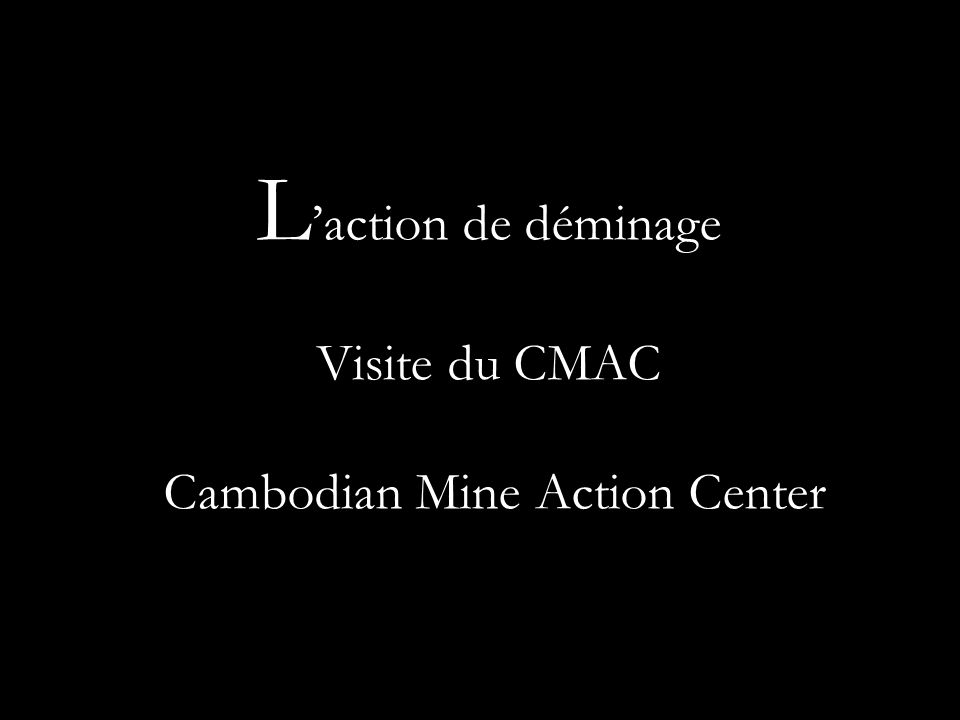 L action de déminage Visite du CMAC : Cambodian Mine Action Center