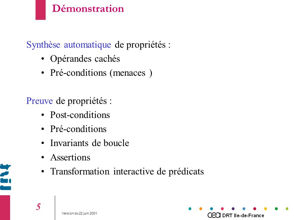 Version du 22 juin Synthèse automatique de propriétés : Opérandes cachés Pré-conditions (menaces ) Preuve de propriétés : Post-conditions Pré-conditions Invariants de boucle Assertions Transformation interactive de prédicats Démonstration