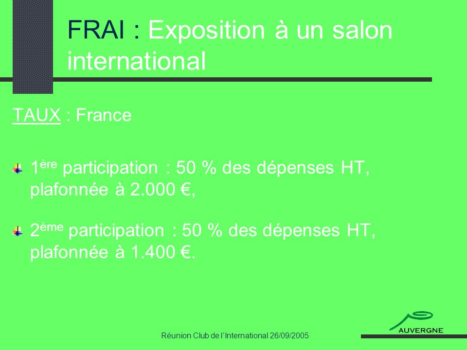 Réunion Club de lInternational 26/09/2005 FRAI : Exposition à un salon international TAUX : France 1 ère participation : 50 % des dépenses HT, plafonnée à 2.000, 2 ème participation : 50 % des dépenses HT, plafonnée à