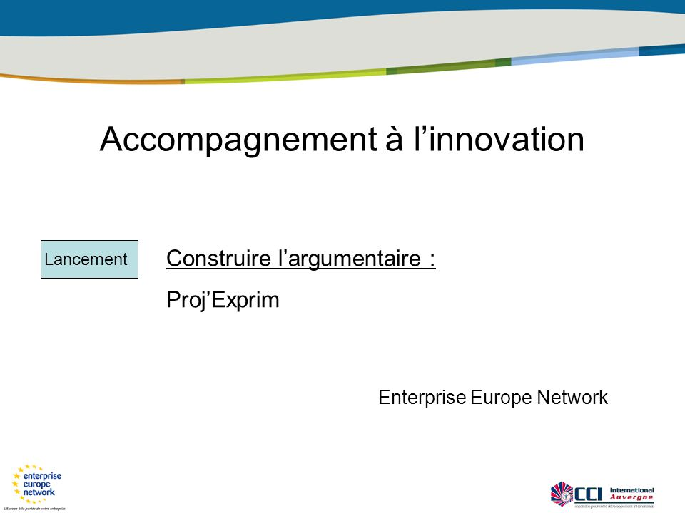 Accompagnement à linnovation Construire largumentaire : ProjExprim Lancement Enterprise Europe Network
