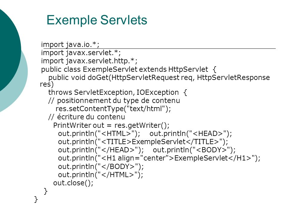 Exemple Servlets import java.io.*; import javax.servlet.*; import javax.servlet.http.*; public class ExempleServlet extends HttpServlet { public void doGet(HttpServletRequest req, HttpServletResponse res) throws ServletException, IOException { // positionnement du type de contenu res.setContentType( text/html ); // écriture du contenu PrintWriter out = res.getWriter(); out.println( ); out.println( ); out.println( ExempleServlet ); out.println( ); out.println( ); out.println( ExempleServlet ); out.println( ); out.close(); }