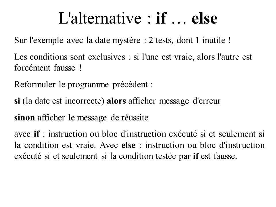 L alternative : if … else Sur l exemple avec la date mystère : 2 tests, dont 1 inutile .