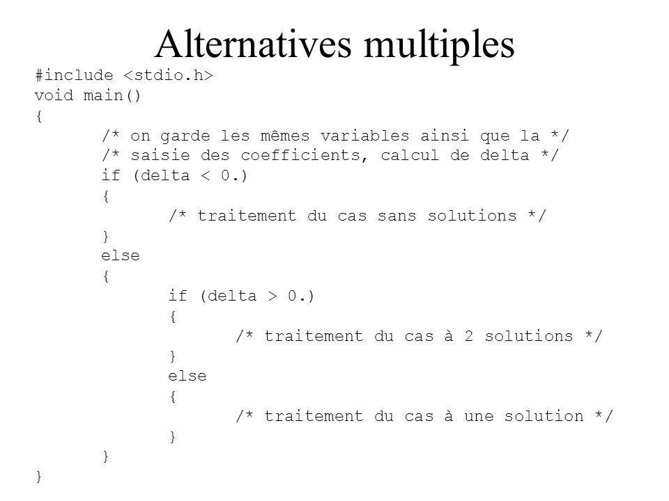 Alternatives multiples #include void main() { /* on garde les mêmes variables ainsi que la */ /* saisie des coefficients, calcul de delta */ if (delta < 0.) { /* traitement du cas sans solutions */ } else { if (delta > 0.) { /* traitement du cas à 2 solutions */ } else { /* traitement du cas à une solution */ }
