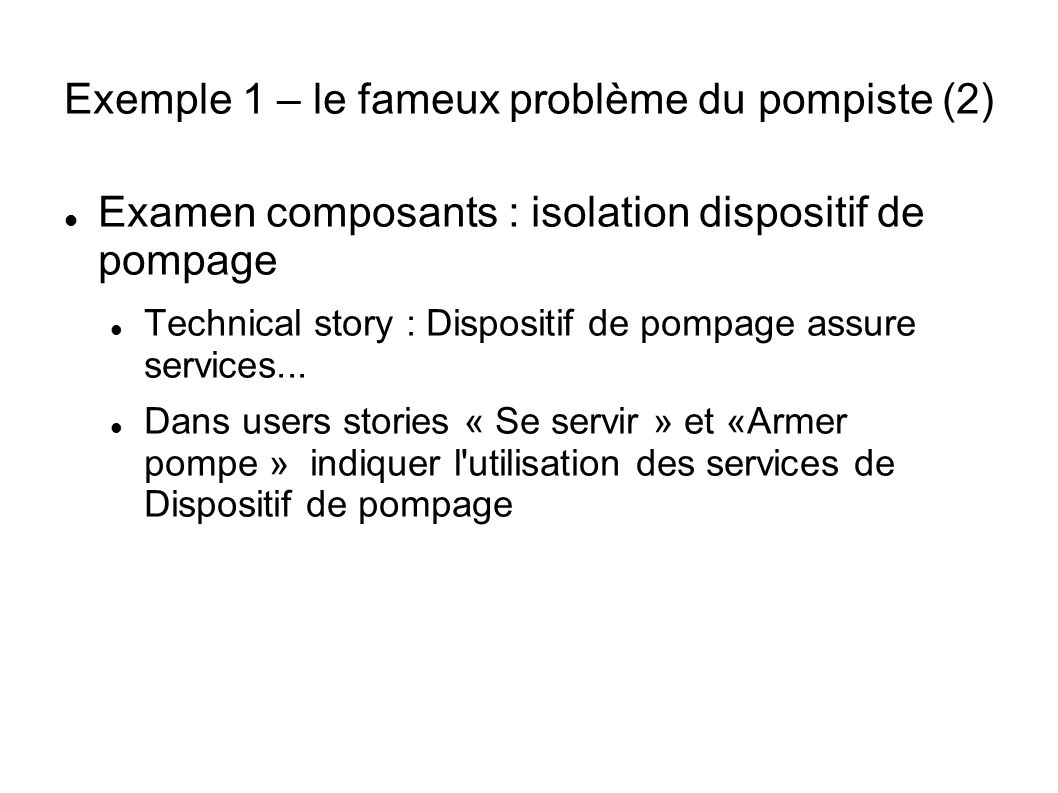 Exemple 1 – le fameux problème du pompiste (2) Examen composants : isolation dispositif de pompage Technical story : Dispositif de pompage assure services...