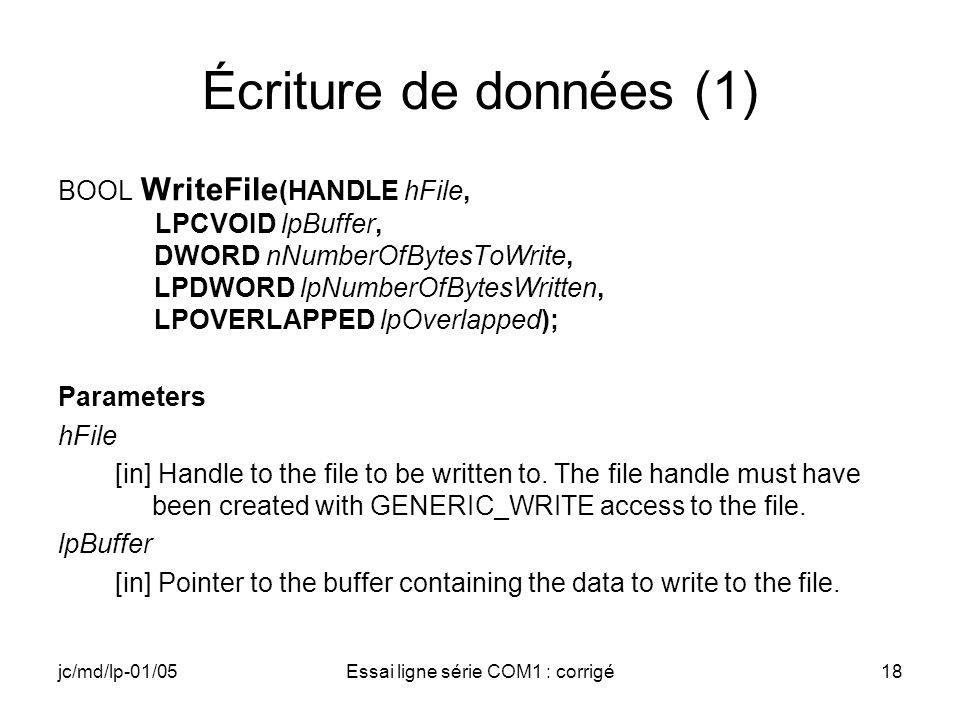 jc/md/lp-01/05Essai ligne série COM1 : corrigé18 Écriture de données (1) BOOL WriteFile (HANDLE hFile, LPCVOID lpBuffer, DWORD nNumberOfBytesToWrite, LPDWORD lpNumberOfBytesWritten, LPOVERLAPPED lpOverlapped); Parameters hFile [in] Handle to the file to be written to.