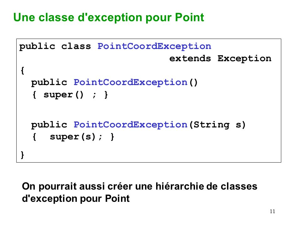 11 public class PointCoordException extends Exception { public PointCoordException() { super() ; } public PointCoordException(String s) {super(s); } } Une classe d exception pour Point On pourrait aussi créer une hiérarchie de classes d exception pour Point