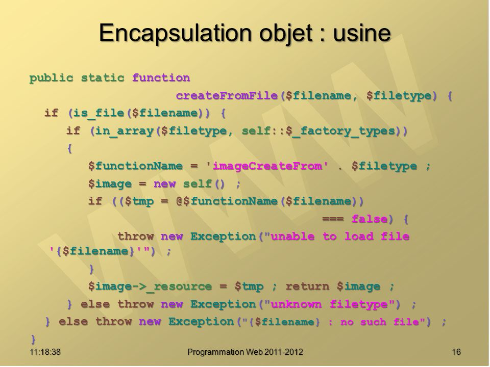 Encapsulation objet : usine public static function createFromFile($filename, $filetype) { createFromFile($filename, $filetype) { if (is_file($filename)) { if (is_file($filename)) { if (in_array($filetype, self::$_factory_types)) if (in_array($filetype, self::$_factory_types)) { $functionName = imageCreateFrom .