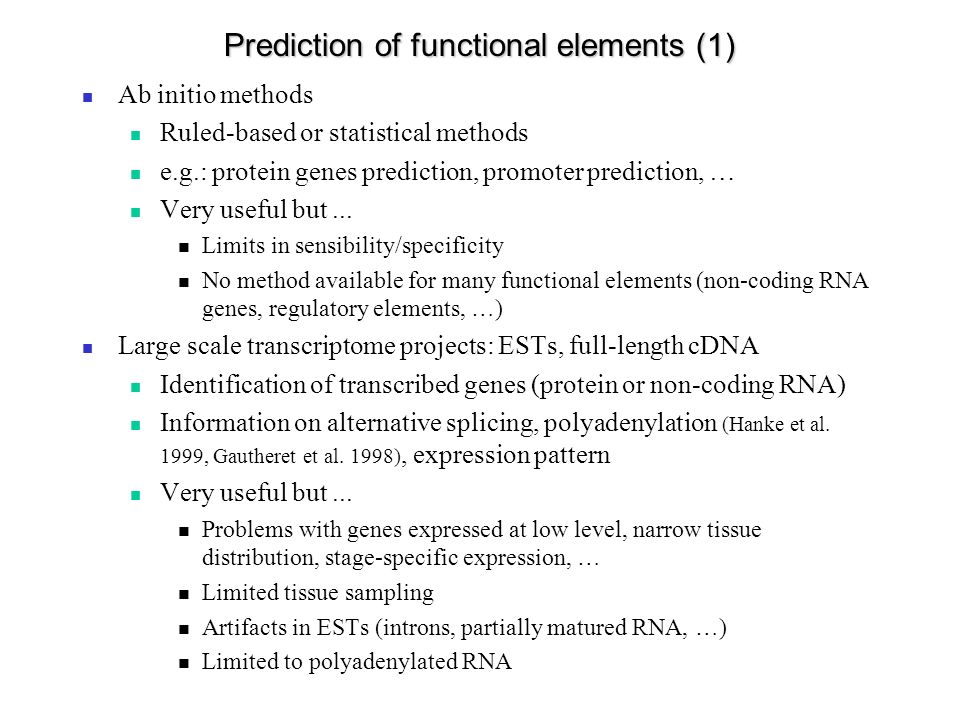Prediction of functional elements (1) Ab initio methods Ruled-based or statistical methods e.g.: protein genes prediction, promoter prediction, … Very useful but...