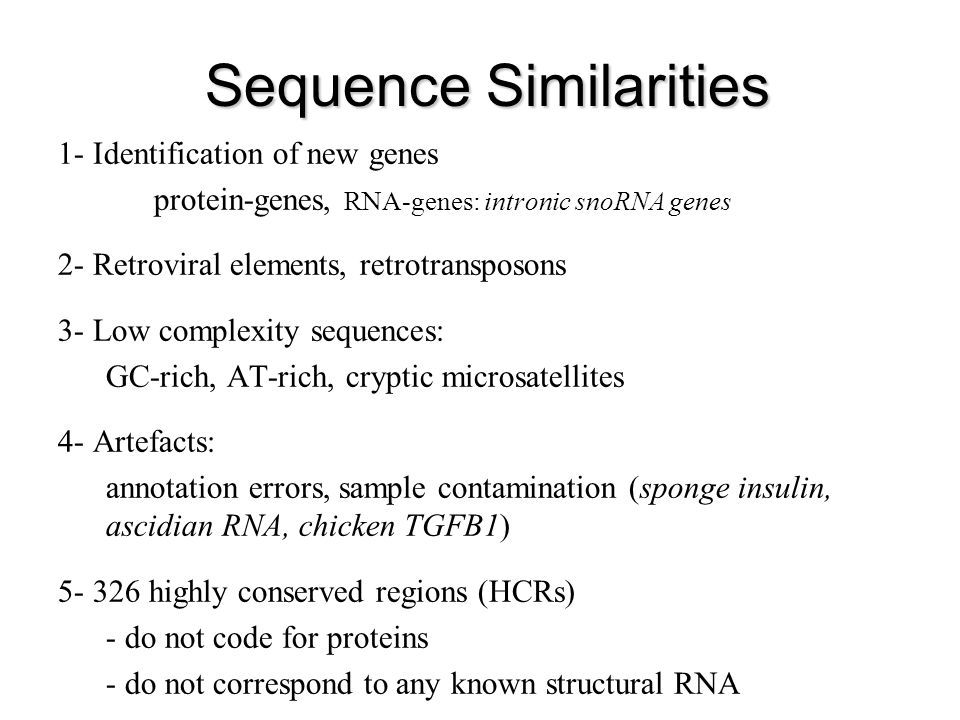 Sequence Similarities 1- Identification of new genes protein-genes, RNA-genes: intronic snoRNA genes 2- Retroviral elements, retrotransposons 3- Low complexity sequences: GC-rich, AT-rich, cryptic microsatellites 4- Artefacts: annotation errors, sample contamination (sponge insulin, ascidian RNA, chicken TGFB1) 5- 326 highly conserved regions (HCRs) - do not code for proteins - do not correspond to any known structural RNA