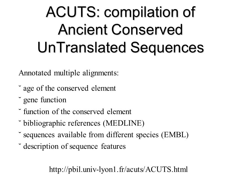 ACUTS: compilation of Ancient Conserved UnTranslated Sequences Annotated multiple alignments: ˘ age of the conserved element ˘ gene function ˘ function of the conserved element ˘ bibliographic references (MEDLINE) ˘ sequences available from different species (EMBL) ˘ description of sequence features http://pbil.univ-lyon1.fr/acuts/ACUTS.html
