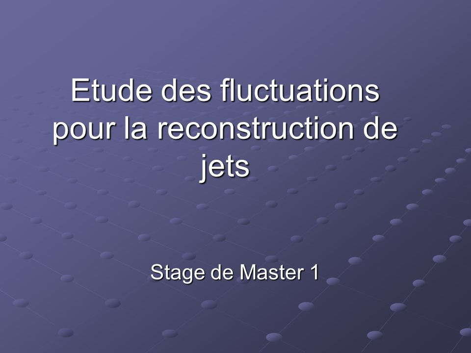 Etude des fluctuations pour la reconstruction de jets Stage de Master 1