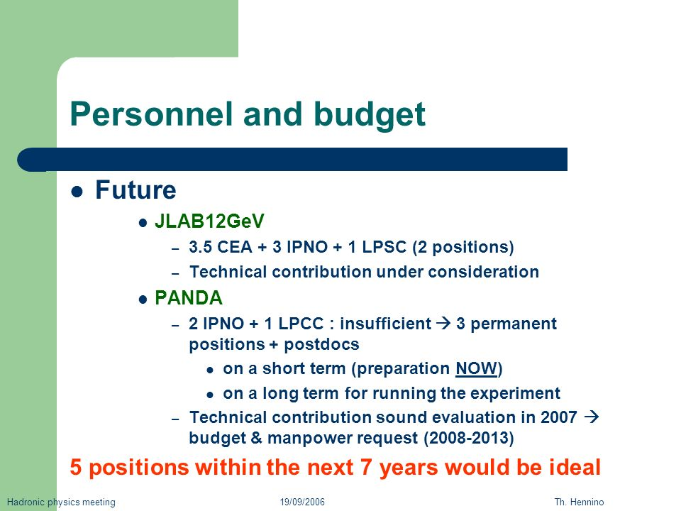 Personnel and budget Future JLAB12GeV – 3.5 CEA + 3 IPNO + 1 LPSC (2 positions) – Technical contribution under consideration PANDA – 2 IPNO + 1 LPCC : insufficient 3 permanent positions + postdocs on a short term (preparation NOW) on a long term for running the experiment – Technical contribution sound evaluation in 2007 budget & manpower request ( ) 5 positions within the next 7 years would be ideal Hadronic physics meeting 19/09/2006 Th.