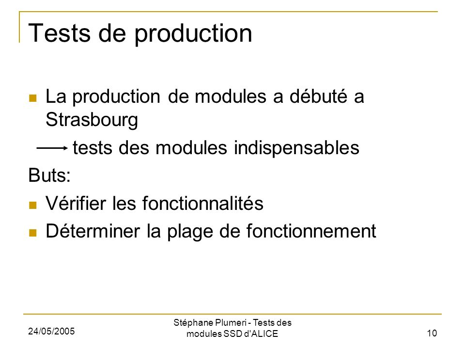 24/05/2005 Stéphane Plumeri - Tests des modules SSD d ALICE 10 Tests de production La production de modules a débuté a Strasbourg tests des modules indispensables Buts: Vérifier les fonctionnalités Déterminer la plage de fonctionnement