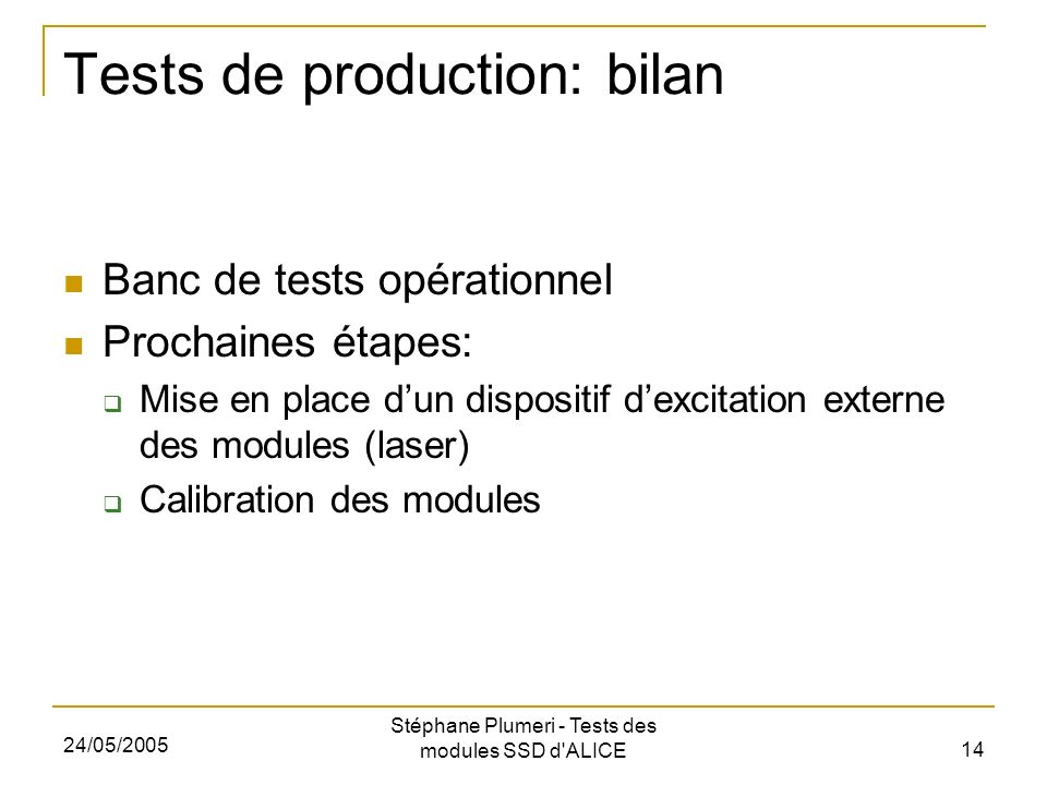24/05/2005 Stéphane Plumeri - Tests des modules SSD d ALICE 14 Tests de production: bilan Banc de tests opérationnel Prochaines étapes: Mise en place dun dispositif dexcitation externe des modules (laser) Calibration des modules