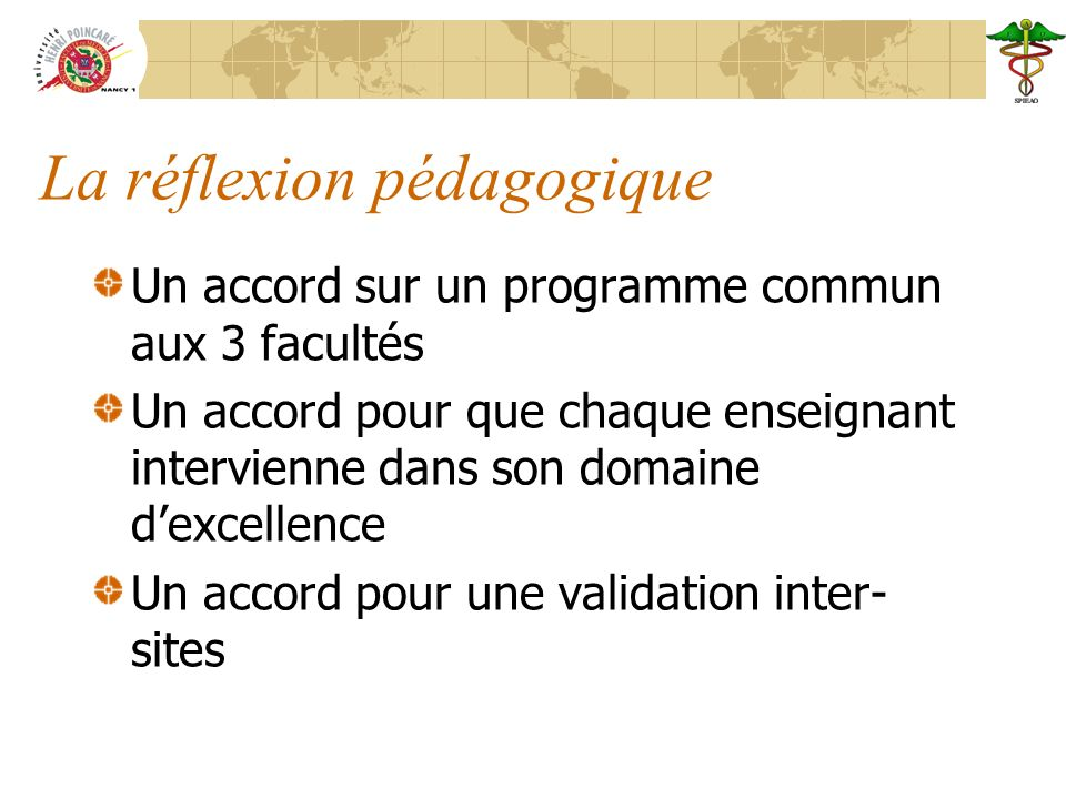 La réflexion pédagogique Un accord sur un programme commun aux 3 facultés Un accord pour que chaque enseignant intervienne dans son domaine dexcellence Un accord pour une validation inter- sites