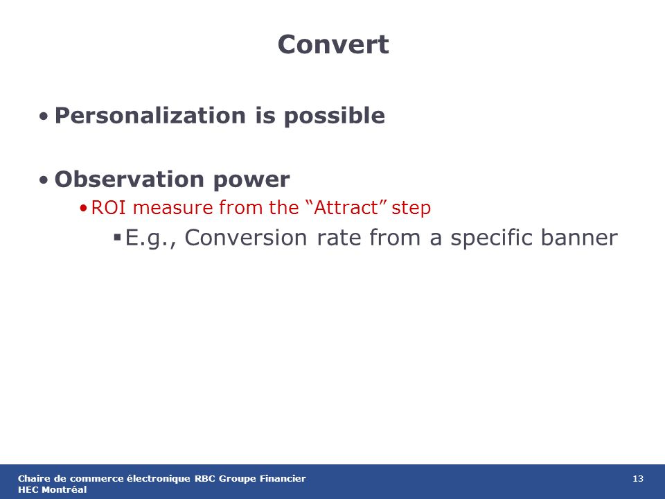 13Chaire de commerce électronique RBC Groupe Financier HEC Montréal Convert Personalization is possible Observation power ROI measure from the Attract step E.g., Conversion rate from a specific banner