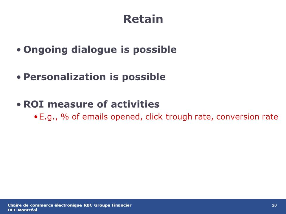 20Chaire de commerce électronique RBC Groupe Financier HEC Montréal Retain Ongoing dialogue is possible Personalization is possible ROI measure of activities E.g., % of  s opened, click trough rate, conversion rate