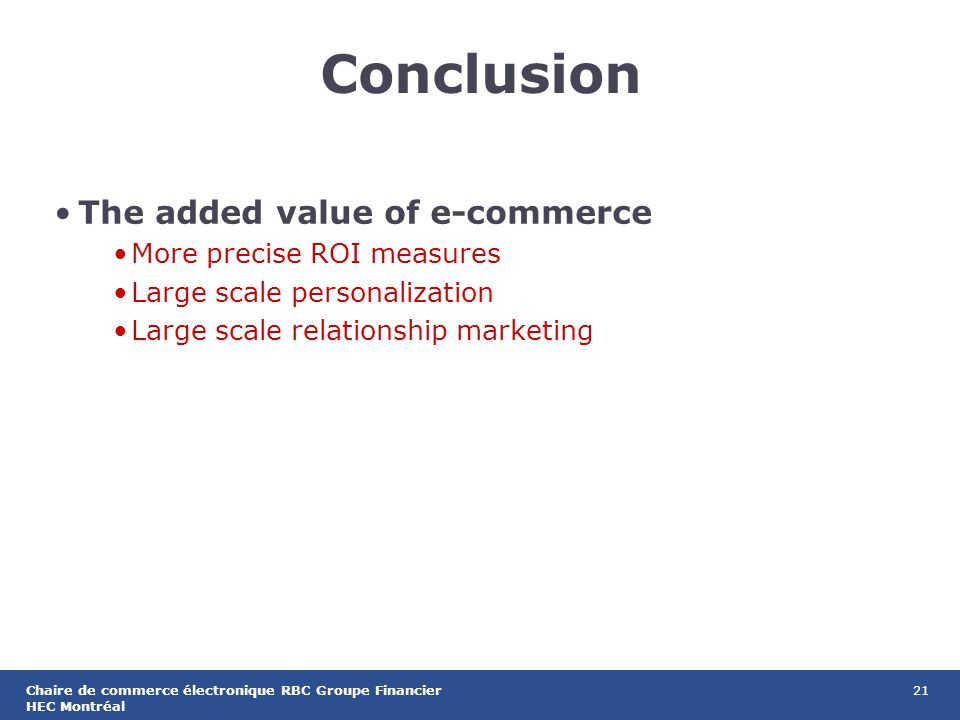 21Chaire de commerce électronique RBC Groupe Financier HEC Montréal Conclusion The added value of e-commerce More precise ROI measures Large scale personalization Large scale relationship marketing