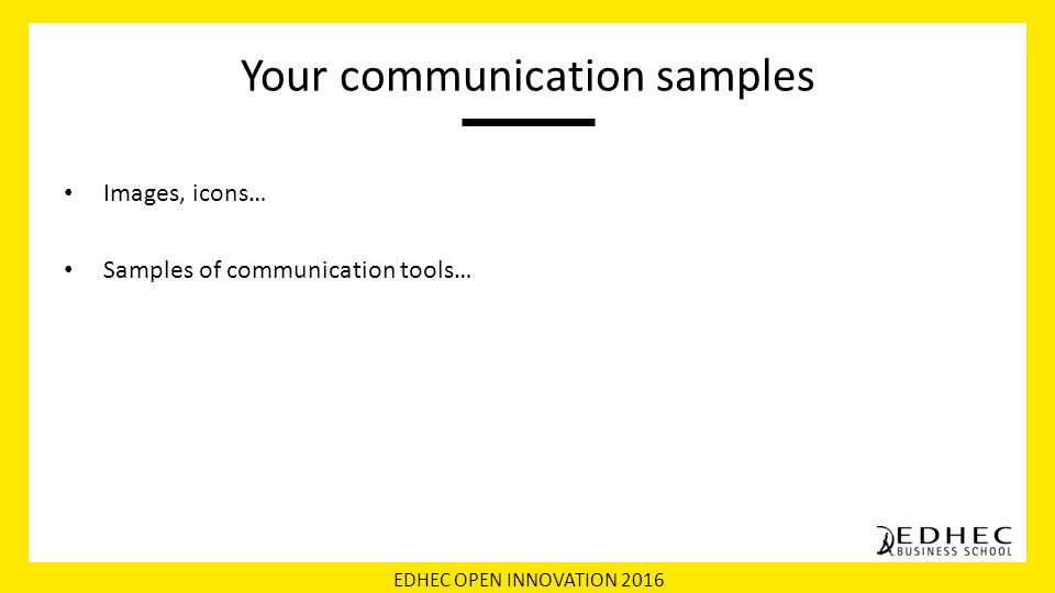 EDHEC OPEN INNOVATION 2016 Your communication samples Images, icons… Samples of communication tools…