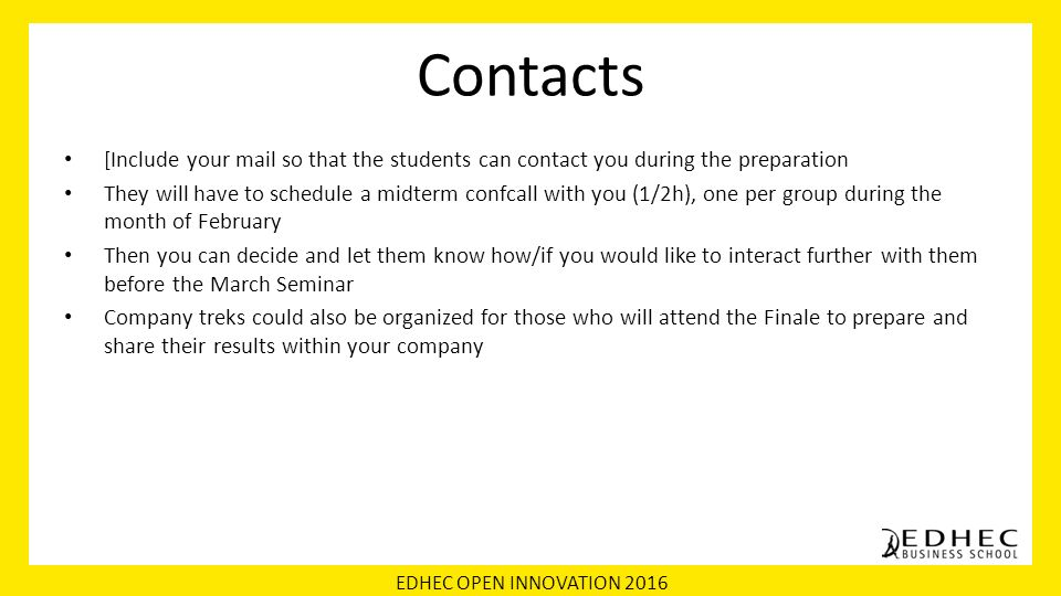 EDHEC OPEN INNOVATION 2016 Contacts [Include your mail so that the students can contact you during the preparation They will have to schedule a midterm confcall with you (1/2h), one per group during the month of February Then you can decide and let them know how/if you would like to interact further with them before the March Seminar Company treks could also be organized for those who will attend the Finale to prepare and share their results within your company