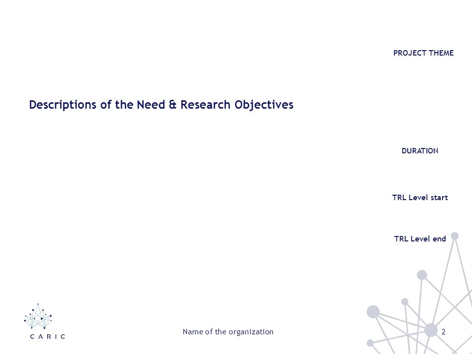 Descriptions of the Need & Research Objectives PROJECT THEME TRL Level start DURATION TRL Level end 2Name of the organization