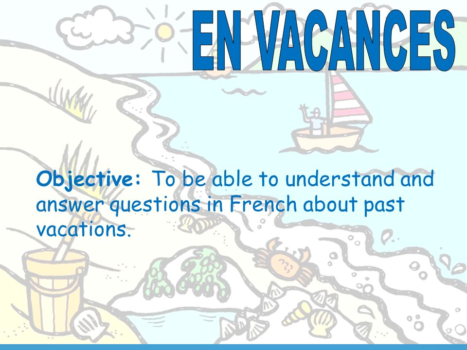 Objective: To be able to understand and answer questions in French about past vacations.