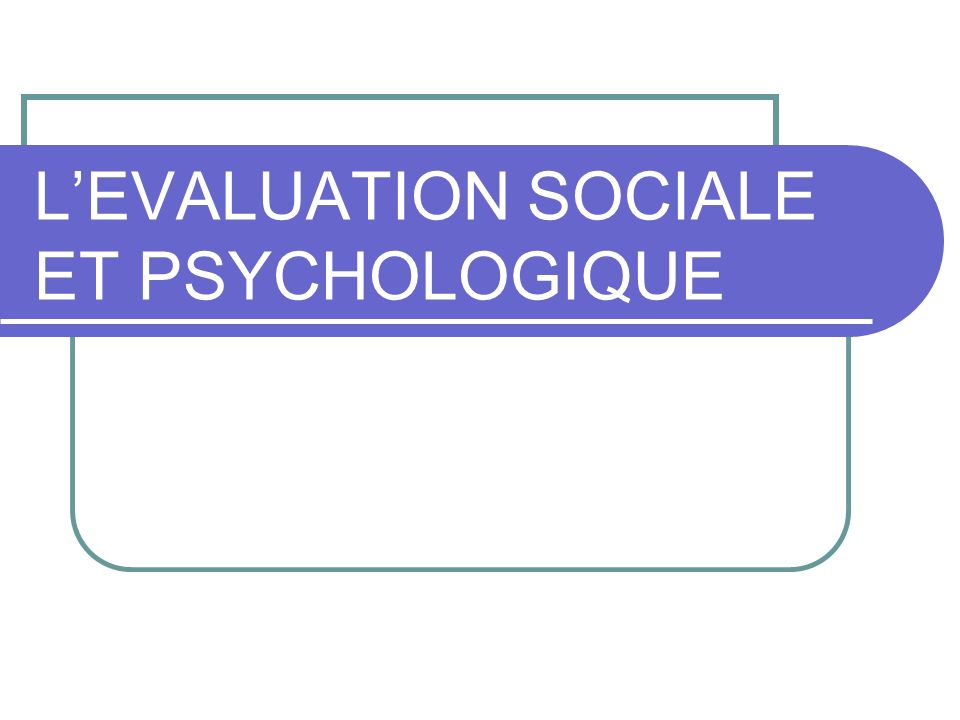 LEVALUATION SOCIALE ET PSYCHOLOGIQUE